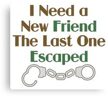 I Need a New Friend Funny Saying Canvas Print