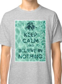 Keep Calm And Believe In Nothing Classic T-Shirt