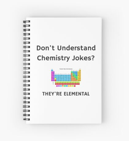 Don't Understand Chemistry Jokes? They're Elemental Spiral Notebook