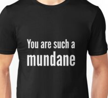 You are such a mundane. Unisex T-Shirt