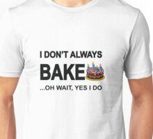 I Don't Always Bake ...Oh Wait, Yes I Do Unisex T-Shirt