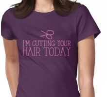 I'm cutting your hair today Hairdresser cute design Womens Fitted T-Shirt