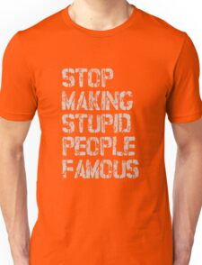 STOP MAKING STUPID PEOPLE FAMOUS Unisex T-Shirt