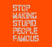 STOP MAKING STUPID PEOPLE FAMOUS Unisex T-Shirt