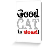 Good Cat is dead Greeting Card