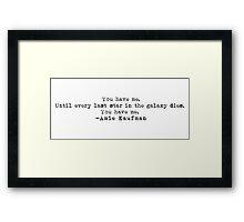 """You have me..."" -Amie Kaufman Framed Print"