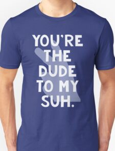 You're the Dude to my Suh Unisex T-Shirt