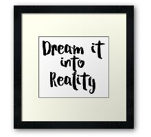 Dream it into Reality Framed Print