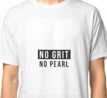No Grit No Pearl Classic T-Shirt