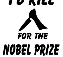 I'd Kill for the Nobel Prize by StudioN