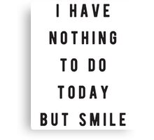 I have nothing to do today, but smile Canvas Print