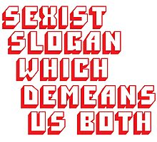 Sexist Slogan Which Demeans Us Both Photographic Print
