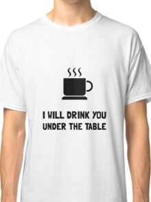 Drink You Under Table Classic T-Shirt