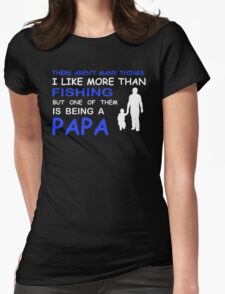 THERE ARENT MANY THINGS I LIKE MORE THAN FISHING BUT ONE OF THEM IS BEING A PAPA Womens Fitted T-Shirt