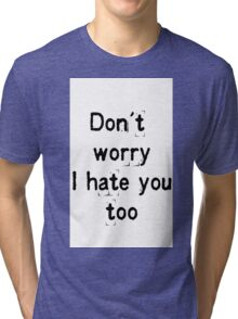 Don't worry, i hate you too Tri-blend T-Shirt