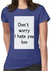 Don't worry, i hate you too Womens Fitted T-Shirt