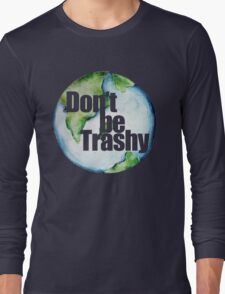 Don't be trashy earth day humor Long Sleeve T-Shirt