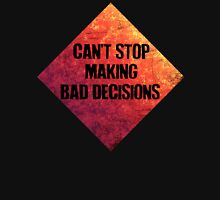 Can't stop making bad decisions. Unisex T-Shirt