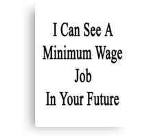 I Can See A Minimum Wage Job In Your Future  Canvas Print