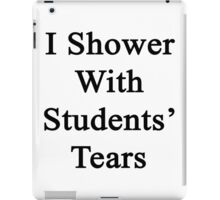 I Shower With Students' Tears  iPad Case/Skin