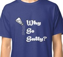 Why so salty? Classic T-Shirt