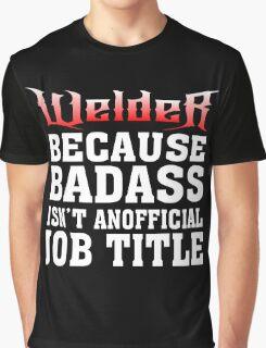 welder because badass isn't an official job title Graphic T-Shirt