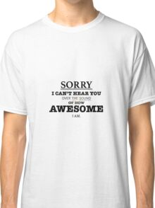 I can't hear you over my AWESOME Classic T-Shirt