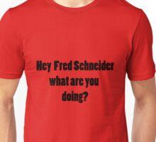 Hey Fred Schneider.. Unisex T-Shirt