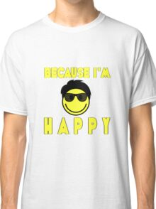 Because I'm Happy Classic T-Shirt