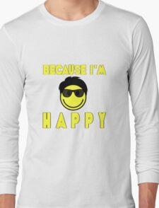 Because I'm Happy Long Sleeve T-Shirt