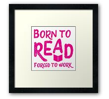 Born to READ forced to work Framed Print