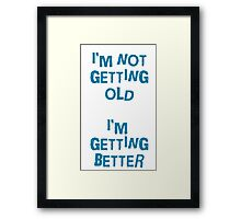 I'm not getting old, I'm gettin better Framed Print