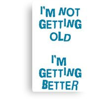 I'm not getting old, I'm gettin better Canvas Print