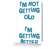 I'm not getting old, I'm gettin better Greeting Card
