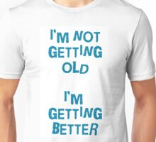 I'm not getting old, I'm gettin better Unisex T-Shirt