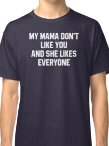My Mama Don't Like You And She Likes Everyone Classic T-Shirt