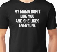 My Mama Don't Like You And She Likes Everyone Unisex T-Shirt