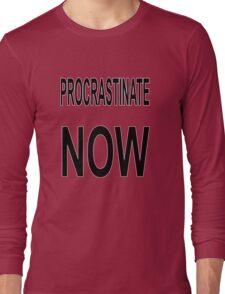Procrastinate NOW Long Sleeve T-Shirt