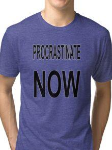 Procrastinate NOW Tri-blend T-Shirt