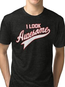 I LOOK AWESOME Tri-blend T-Shirt