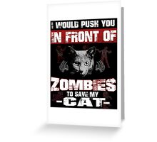 I would push you infront of zombies to save my cat Greeting Card