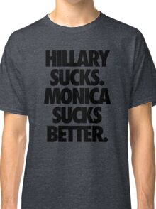 HILLARY SUCKS. MONICA SUCKS BETTER. Classic T-Shirt