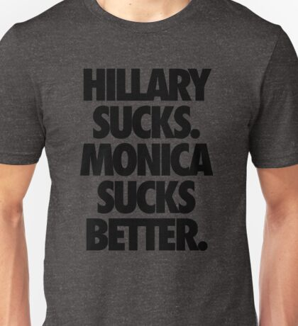 HILLARY SUCKS. MONICA SUCKS BETTER. Unisex T-Shirt