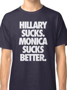 HILLARY SUCKS. MONICA SUCKS BETTER. - Alternate Classic T-Shirt