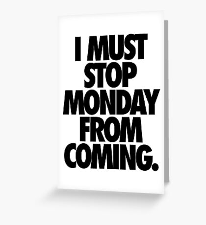 I MUST STOP MONDAY FROM COMING. Greeting Card