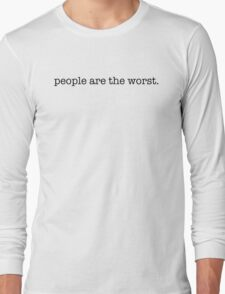 People are the worst. Long Sleeve T-Shirt