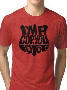I'm A Cop You Idiot! black Tri-blend T-Shirt