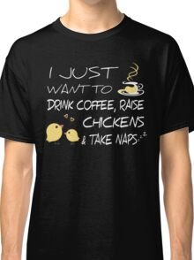 Drink Coffee, Raise Chickens & Take Naps Classic T-Shirt