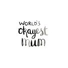 World's okayest mum! by Amy Lewis