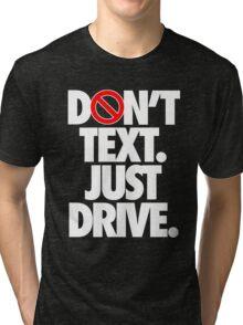 DON'T TEXT. JUST DRIVE. - Alternate Tri-blend T-Shirt